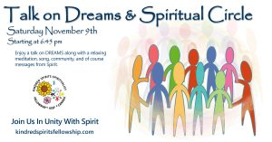 Image stating the following. Talk on Dreams and Spiritual Circle Saturday November 9th, starting at 6:45 PM. Enjoy a talk on Dreams along with a relaxing meditation, son, community and of course messages from Spirit. The image has a circle of people in various colors with a circle of faded out people around them which represent spirits, or being from the other side of the veil of life.